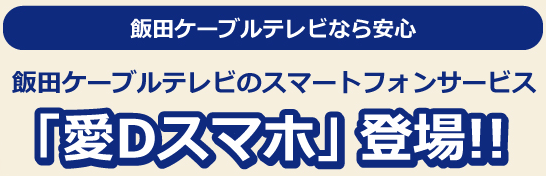 飯田ケーブルテレビなら安心 飯田ケーブルテレビのスマートフォンサービス「愛Dスマホ」 登場!!
